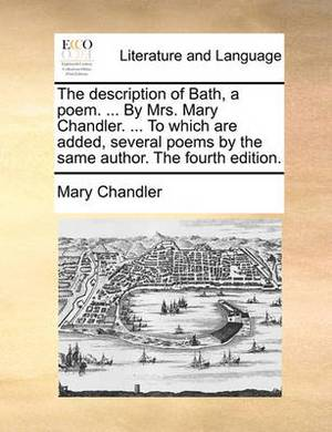 The Description of Bath, a Poem. ... by Mrs. Mary Chandler. ... to Which Are Added, Several Poems by the Same Author. the Fourth Edition
