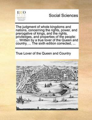 The Judgment of Whole Kingdoms and Nations, Concerning the Rights, Power, and Prerogative of Kings, and the Rights, Priviledges, and Properties of the People: Written by a True Lover of the Queen and Country, ... the Sixth Edition Corrected, ...