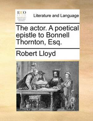 The Actor. a Poetical Epistle to Bonnell Thornton, Esq