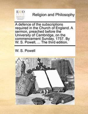 A Defence of the Subscriptions Required in the Church of England. a Sermon, Preached Before the University of Cambridge, on the Commencement Sunday, 1757. by W. S. Powell, ... the Third Edition.