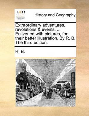 Extraordinary Adventures, Revolutions & Events. ... Enlivened with Pictures, for Their Better Illustration. by R. B. the Third Edition.