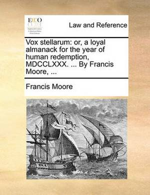 Vox Stellarum: Or, a Loyal Almanack for the Year of Human Redemption, MDCCLXXX. ... by Francis Moore, ...