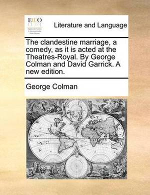The Clandestine Marriage, a Comedy, as It Is Acted at the Theatres-Royal. by George Colman and David Garrick. a New Edition.