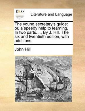 The Young Secretary's Guide: Or, a Speedy Help to Learning. in Two Parts. ... by J. Hill. the Six and Twentieth Edition, with Additions