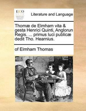 Thom� de Elmham Vita & Gesta Henrici Quinti, Anglorun Regis. ... Primus Luci Public� Dedit Tho. Hearnius.