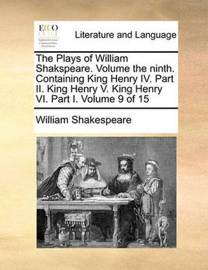 The Plays of William Shakspeare. Volume the Ninth. Containing King Henry IV. Part II. King Henry V. King Henry VI. Part I. Volume 9 of 15