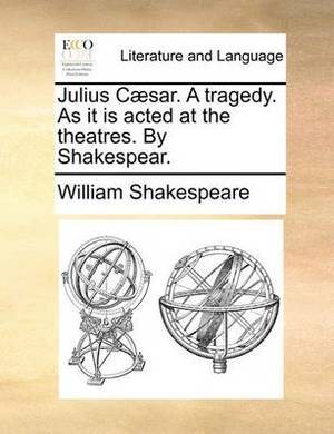 Julius Caesar. a Tragedy. as It Is Acted at the Theatres. by Shakespear.