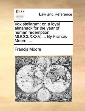 Vox Stellarum: Or, a Loyal Almanack for the Year of Human Redemption, MDCCLXXXV. ... by Francis Moore, ...