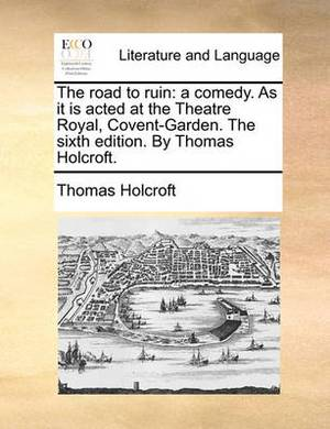 The Road to Ruin: A Comedy. as It Is Acted at the Theatre Royal, Covent-Garden. the Sixth Edition. by Thomas Holcroft.
