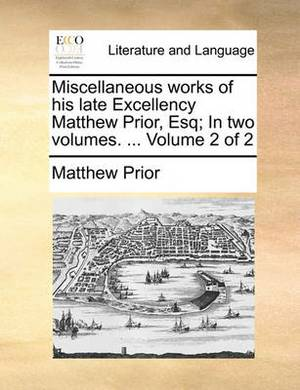 Miscellaneous Works of His Late Excellency Matthew Prior, Esq; In Two Volumes. ... Volume 2 of 2
