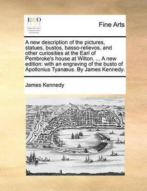 A New Description of the Pictures, Statues, Bustos, Basso-Relievos, and Other Curiosities at the Earl of Pembroke's House at Wilton. ... a New Edition: With an Engraving of the Busto of Apollonius Tyan�us. by James Kennedy