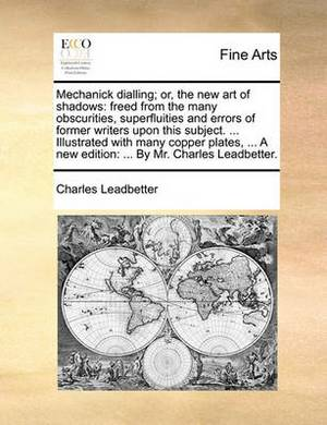 Mechanick Dialling; Or, the New Art of Shadows: Freed from the Many Obscurities, Superfluities and Errors of Former Writers Upon This Subject. ... Illustrated with Many Copper Plates, ... a New Edition: ... by Mr. Charles Leadbetter.