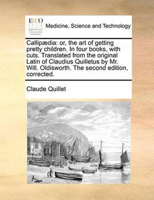 Callip]dia: Or, the Art of Getting Pretty Children. in Four Books, with Cuts. Translated from the Original Latin of Claudius Quilletus by Mr. Will. Oldisworth. the Second Edition, Corrected.
