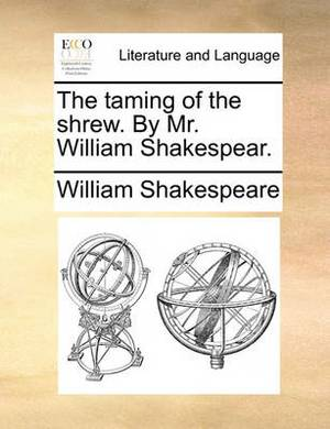 The Taming of the Shrew. by Mr. William Shakespear.