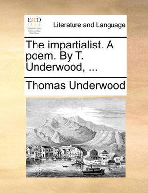 The Impartialist. a Poem. by T. Underwood, ...