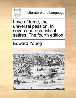 Love of Fame, the Universal Passion. in Seven Characteristical Satires. the Fourth Edition.