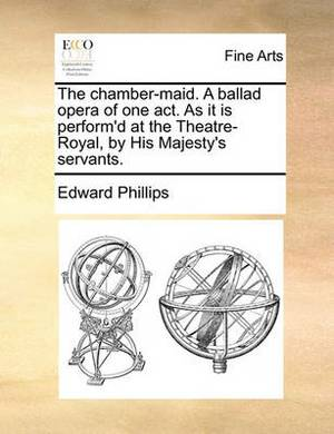The Chamber-Maid. a Ballad Opera of One Act. as It Is Perform'd at the Theatre-Royal, by His Majesty's Servants.