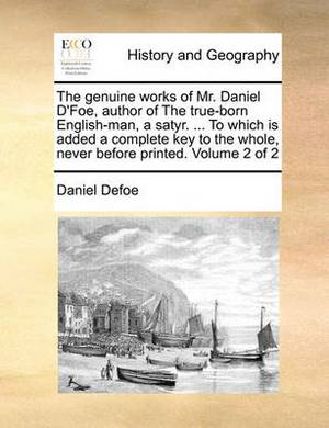 The Genuine Works of Mr. Daniel D'Foe, Author of the True-Born English-Man, a Satyr. ... to Which Is Added a Complete Key to the Whole, Never Before Printed. Volume 2 of 2