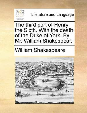 The Third Part of Henry the Sixth. with the Death of the Duke of York. by Mr. William Shakespear.
