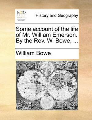 Some Account of the Life of Mr. William Emerson. by the Rev. W. Bowe,
