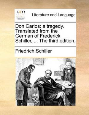 Don Carlos: A Tragedy. Translated from the German of Frederick Schiller, ... the Third Edition