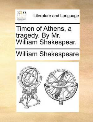 Timon of Athens, a Tragedy. by Mr. William Shakespear.
