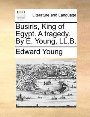 Busiris, King of Egypt. a Tragedy. by E. Young, LL.B