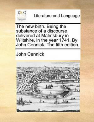 The New Birth. Being the Substance of a Discourse Delivered at Malmsbury in Wiltshire, in the Year 1741. by John Cennick. the Fifth Edition.