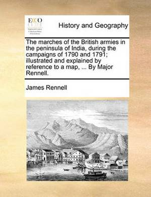 The Marches of the British Armies in the Peninsula of India, During the Campaigns of 1790 and 1791; Illustrated and Explained by Reference to a Map, ... by Major Rennell.