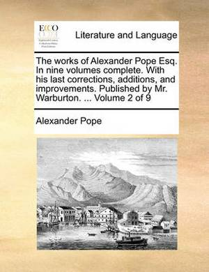 The Works of Alexander Pope Esq. in Nine Volumes Complete. with His Last Corrections, Additions, and Improvements. Published by Mr. Warburton. ... Volume 2 of 9