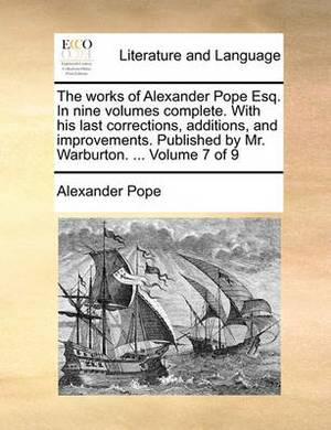 The Works of Alexander Pope Esq. in Nine Volumes Complete. with His Last Corrections, Additions, and Improvements. Published by Mr. Warburton. ... Volume 7 of 9