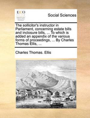 The Sollicitor's Instructor in Parliament, Concerning Estate Bills and Inclosure Bills, ... to Which Is Added an Appendix of the Various Forms of Proceedings, ... by Charles Thomas Ellis,