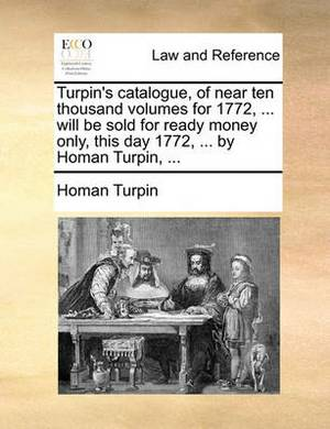 Turpin's Catalogue, of Near Ten Thousand Volumes for 1772, ... Will Be Sold for Ready Money Only, This Day 1772, ... by Homan Turpin, ...
