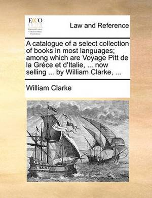 A Catalogue of a Select Collection of Books in Most Languages; Among Which Are Voyage Pitt de La Grce Et D'Italie, ... Now Selling ... by William Clarke, ...