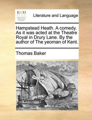 Hampstead Heath. a Comedy. as It Was Acted at the Theatre Royal in Drury Lane. by the Author of the Yeoman of Kent.