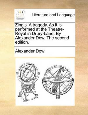 Zingis. a Tragedy. as It Is Performed at the Theatre-Royal in Drury-Lane. by Alexander Dow. the Second Edition