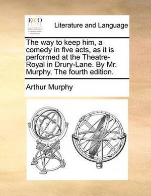 The Way to Keep Him, a Comedy in Five Acts, as It Is Performed at the Theatre-Royal in Drury-Lane. by Mr. Murphy. the Fourth Edition.