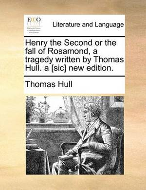 Henry the Second or the Fall of Rosamond, a Tragedy Written by Thomas Hull. a [sic] New Edition