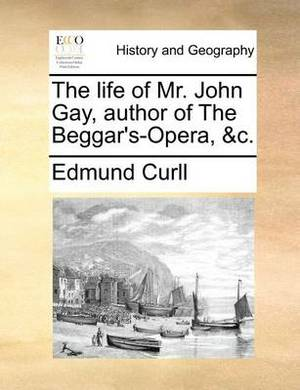 The Life of Mr. John Gay, Author of the Beggar's-Opera, &c