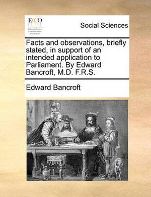 Facts and Observations, Briefly Stated, in Support of an Intended Application to Parliament. by Edward Bancroft, M.D. F.R.S.