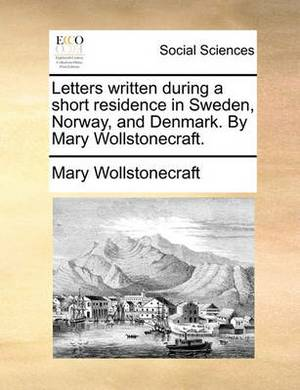 Letters Written During a Short Residence in Sweden, Norway, and Denmark. by Mary Wollstonecraft.