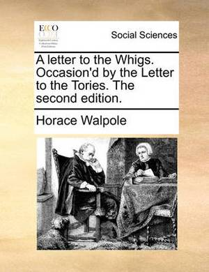A Letter to the Whigs. Occasion'd by the Letter to the Tories. the Second Edition