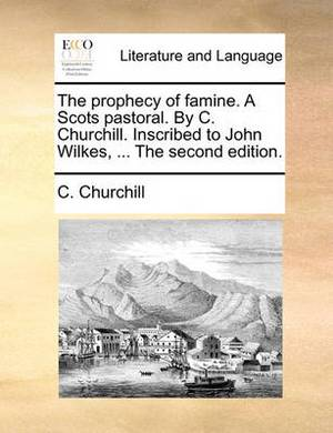 The Prophecy of Famine. a Scots Pastoral. by C. Churchill. Inscribed to John Wilkes, ... the Second Edition