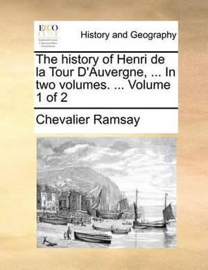 The History of Henri de La Tour D'Auvergne, ... in Two Volumes. ... Volume 1 of 2