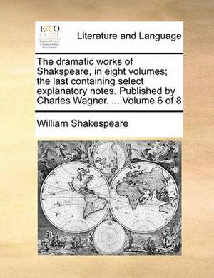 The Dramatic Works of Shakspeare, in Eight Volumes; The Last Containing Select Explanatory Notes. Published by Charles Wagner. ... Volume 6 of 8