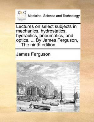 Lectures on Select Subjects in Mechanics, Hydrostatics, Hydraulics, Pneumatics, and Optics. ... by James Ferguson, ... the Ninth Edition.