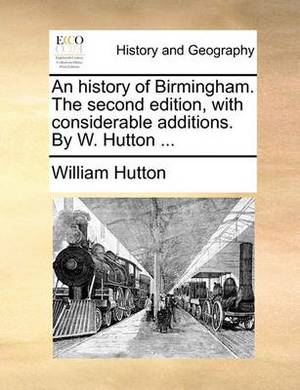 An History of Birmingham. the Second Edition, with Considerable Additions. by W. Hutton
