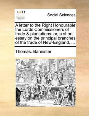 A Letter to the Right Honourable the Lords Commissioners of Trade & Plantations  : Or, a Short Essay on the Principal Branches of the Trade of New-England. ...