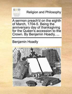 A Sermon Preach'd on the Eighth of March, 1704-5. Being the Anniversary Day of Thanksgiving for the Queen's Accession to the Crown. by Benjamin Hoadly,