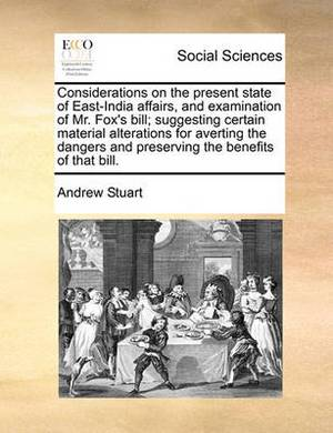 Considerations on the Present State of East-India Affairs, and Examination of Mr. Fox's Bill; Suggesting Certain Material Alterations for Averting the Dangers and Preserving the Benefits of That Bill.